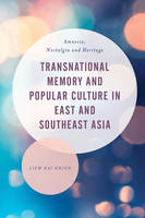 Khiun, Liew Kai - Transnational Memory and Popular Culture in East and Southeast Asia: Amnesia, Nostalgia and Heritage (Asian Cultural Studies: Transnational and Dialogic Approaches) - 9781783484379 - V9781783484379