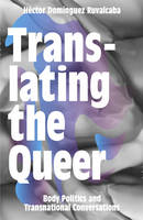 Ruvalcaba, Héctor Domínguez - Translating the Queer: Body Politics and Transnational Conversations - 9781783602926 - V9781783602926