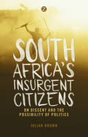 Brown, Julian - South Africa's Insurgent Citizens: On Dissent and the Possibility of Politics - 9781783602988 - V9781783602988