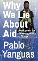 Yanguas, Pablo - Why We Lie about Aid: Development and the Messy Politics of Change - 9781783609338 - V9781783609338