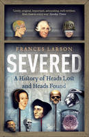 Larson, Frances - Severed: A History of Heads Lost and Heads Found - 9781783780563 - V9781783780563