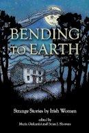 Maria Fiakaniki and Brian J. Showers (Eds.) - Bending To Earth: Strange Stories by Irish Women - 9781783800254 - 9781783800254