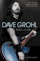 James, Martin - Dave Grohl: Times Like His: Foo Fighters, Nirvana and Other Misadventures - 9781784187552 - V9781784187552
