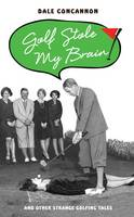 Concannon, Dale - Golf Stole My Brain: And Other Strange Golfing Tales - 9781784187699 - V9781784187699