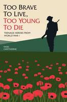 Cawthorne, Nigel - Too Brave to Live, too Young to Die: Teenage Heroes from WWI - 9781784188115 - V9781784188115