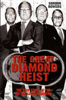 Bowers, Gordon - The Great Diamond Heist: The Incredible True Story of the Hatton Garden Diamond Geezers - 9781784189785 - V9781784189785