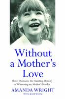 Amanda Wright, Katy Weitz - Without a Mother's Love: How I Overcame the Haunting Memory of Witnessing My Mother's Murder - 9781784189846 - KRS0029596