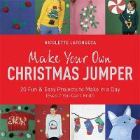 Lafonseca-Hargreaves, Nicolette - Make Your Own Christmas Jumper: 20 Fun and Easy Projects to Make In a Day (Even If You Can't Knit!) (TY Arts & Crafts) - 9781784295646 - 9781784295646