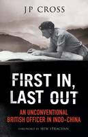 Cross, J P - First In, Last Out: An Unconventional British Officer in Indo-China - 9781784382209 - V9781784382209