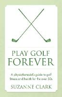 Clark, Suzanne - Play Golf Forever: A Physiotherapist's Guide to Golf Fitness and Health for the Over 50s - 9781784520878 - V9781784520878