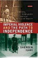 Ilahi, Shereen - Imperial Violence and the Path to Independence: India, Ireland and the Crisis of Empire (International Library of Colonial History) - 9781784531300 - V9781784531300