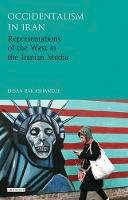 Bakhshandeh, Ehsan - Occidentalism in Iran: Representations of the West in the Iranian Media (International Library of Iranian Studies) - 9781784531621 - V9781784531621
