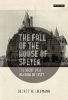 Liebmann, George W. - The Fall of the House of Speyer: The Story of a Banking Dynasty - 9781784531768 - V9781784531768