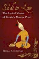 Katouzian, Homa - Sa'di in Love: The Lyrical Verses of Persia's Master Poet (International Library of Iranian Studies) - 9781784532246 - V9781784532246