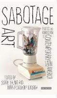 Sophie Halart - Sabotage Art: Politics and Iconoclasm in Contemporary Latin America - 9781784532253 - V9781784532253