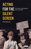O'Rourke, Chris - Acting for the Silent Screen: Film Actors and Aspiration Between the Wars (Cinema and Society) - 9781784532796 - V9781784532796