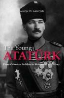 Gawrych, George W. - The Young Atatürk: From Ottoman Soldier to Statesman of Turkey - 9781784534264 - V9781784534264