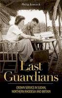 Bowcock, Philip - Last Guardians: Crown Service in Sudan, Northern Rhodesia and Britain - 9781784534387 - V9781784534387