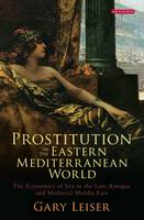 Leiser, Gary - Prostitution in the Eastern Mediterranean World: Sex for Sale in the Late Antique and Medieval Middle East (Library of Middle East History) - 9781784536527 - V9781784536527