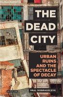 Dobraszczyk, Paul - The Dead City: Urban Ruins and the Spectacle of Decay (International Library of Visual Culture) - 9781784537166 - V9781784537166