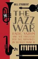 Studdert, Will - The Jazz War: Radio, Nazism and the Struggle for the Airwaves in World War II - 9781784538583 - V9781784538583