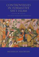 Mushegh Asatryan - Controversies in Formative Shi'i Islam: The Ghulat Muslims and their Beliefs (Shi'i Heritage Series) - 9781784538958 - V9781784538958