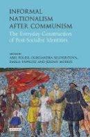 Jeremy Morris, Emilia Pawlusz, Abel Polese and Oleksandra Seliverstova (Eds) - Informal Nationalism after Communism: The Everyday Construction of Post-Socialist Identities - 9781784539412 - V9781784539412