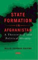 Rahimi, Mujib Rahman - State Formation in Afghanistan: A Theoretical and Political History (Library of International Relations) - 9781784539498 - V9781784539498