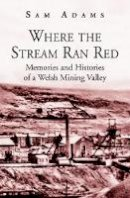 Adams, Sam - Where the Stream Ran Red - Memories and Histories of a Welsh Mining Valley - 9781784611187 - V9781784611187