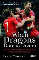 Thomas, Jamie - When Dragons Dare to Dream - Wales' Extraordinary Campaign at the Euro 2016 Finals - 9781784613563 - V9781784613563