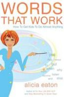 Eaton, Alicia - Words that Work: How to Get Kids To Do Almost Anything - 9781784623715 - V9781784623715