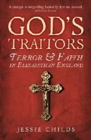 Childs, Jessie - God's Traitors: Terror and Faith in Elizabethan England - 9781784700058 - V9781784700058