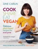Carlin, Áine - Cook Share Eat Vegan: Delicious plant-based recipes for Everyone - 9781784726522 - V9781784726522