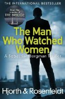 Hjorth, Michael, Rosenfeldt, Hans - The Man Who Watched Women: A Sebastian Bergman Thriller - 9781784752408 - 9781784752408