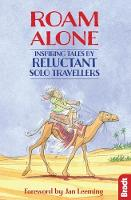Bradt, Hilary, Smith, Phoebe - Roam Alone: Inspiring Tales by Reluctant Solo Travellers (Bradt Travel Guides (Travel Literature)) - 9781784770495 - V9781784770495