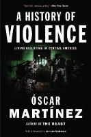 Martinez, Oscar - A History of Violence: Living and Dying in Central America - 9781784781712 - V9781784781712