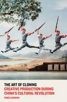 Laikwan, Pang - The Art of Cloning: Creative Production During China's Cultural Revolution - 9781784785192 - V9781784785192