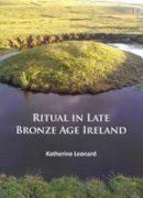 Leonard, Katherine - Ritual in Late Bronze Age Ireland: Material Culture, Practices, Landscape Setting and Social Context - 9781784912208 - V9781784912208