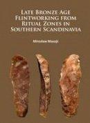 Masojć, Miroslaw - Late Bronze Age Flintworking from Ritual Zones in Southern Scandinavia - 9781784913793 - V9781784913793
