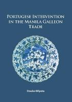 Miyata, Etsuko - Portuguese Intervention in the Manila Galleon Trade: The structure and networks of trade between Asia and America in the 16th and 17th centuries as revealed by Chinese Ceramics and - 9781784915322 - V9781784915322
