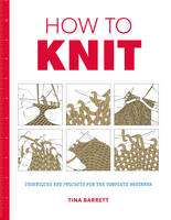 Barrett, Tina - How to Knit: Techniques and Projects for the Complete Beginner - 9781784942939 - V9781784942939