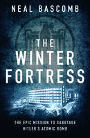 Bascomb, Neal - The Winter Fortress: The Epic Mission to Sabotage Hitler's Atomic Bomb - 9781784977054 - V9781784977054