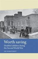 Wheatcroft, Sue - Worth saving: Disabled children during the Second World War (Disability History MUP) - 9781784991197 - V9781784991197