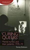 Dickinson, Tommy - 'Curing queers': Mental nurses and their patients, 193574 (Nursing History and Humanities) - 9781784993580 - V9781784993580