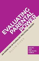 Fives, Allyn - Evaluating Parental Power: An Exercise in Pluralist Political Theory (Social and Political Power MUP Series) - 9781784994327 - V9781784994327