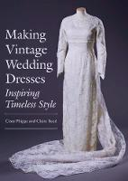 Phipps, Ciara, Reed, Claire - Making Vintage Wedding Dresses: Inspiring Timeless Style - 9781785003127 - V9781785003127
