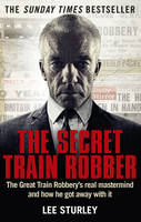 Sturley, Lee - The Secret Train Robber: The Real Great Train Robbery Mastermind Revealed - 9781785030147 - V9781785030147