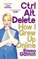 Gannon, Emma - Ctrl, Alt; Delete: How I Grew Up and Stayed Sane Online - 9781785032721 - V9781785032721
