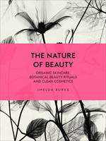 Burke, Imelda - The Nature of Beauty: Organic Skincare, Botanical Beauty Rituals and Clean Cosmetics - 9781785033605 - V9781785033605