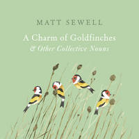 Sewell, Matt - A Charm of Goldfinches and Other Collective Nouns - 9781785033889 - V9781785033889